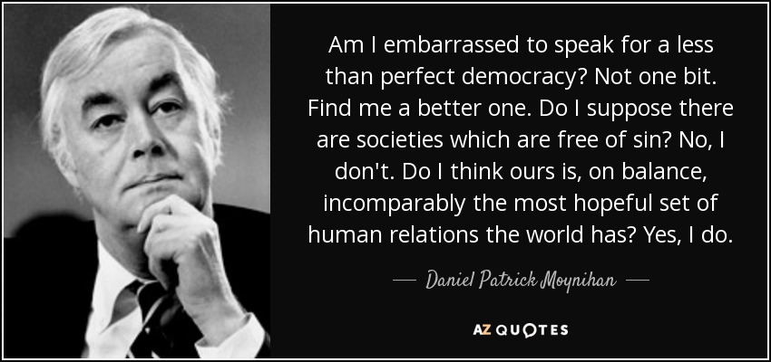 Am I embarrassed to speak for a less than perfect democracy? Not one bit. Find me a better one. Do I suppose there are societies which are free of sin? No, I don't. Do I think ours is, on balance, incomparably the most hopeful set of human relations the world has? Yes, I do. - Daniel Patrick Moynihan