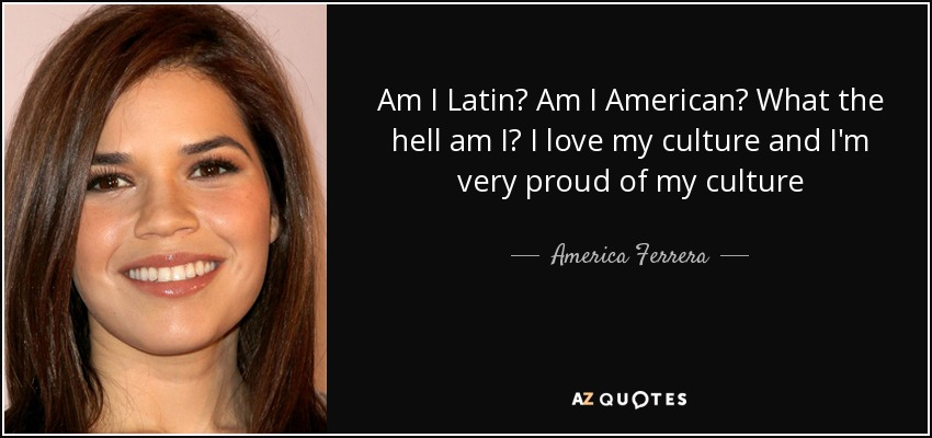 Am I Latin? Am I American? What the hell am I? I love my culture and I'm very proud of my culture - America Ferrera