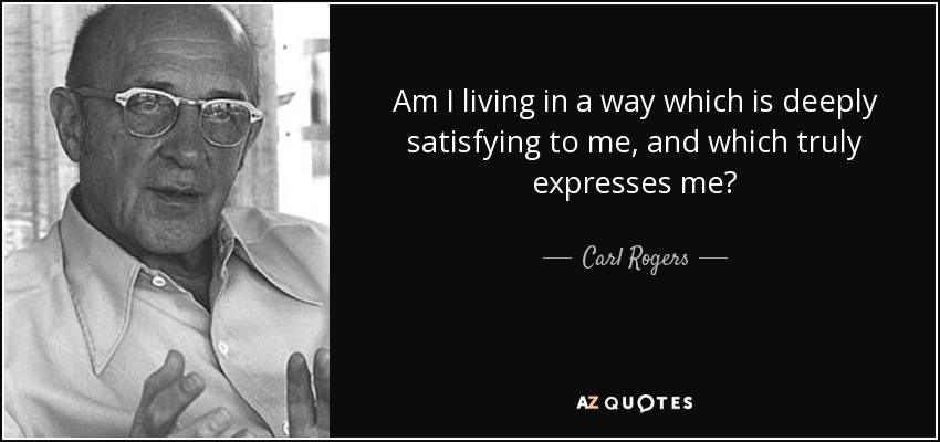 Am I living in a way which is deeply satisfying to me, and which truly expresses me? - Carl Rogers