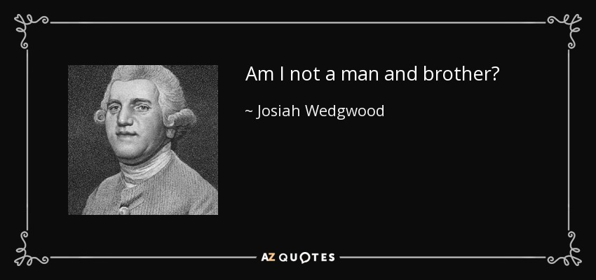 Am I not a man and brother? - Josiah Wedgwood