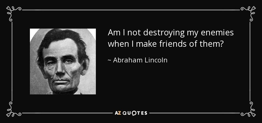 Am I not destroying my enemies when I make friends of them? - Abraham Lincoln