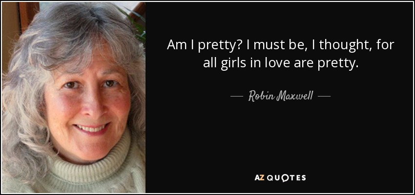 Am I pretty? I must be, I thought, for all girls in love are pretty. - Robin Maxwell