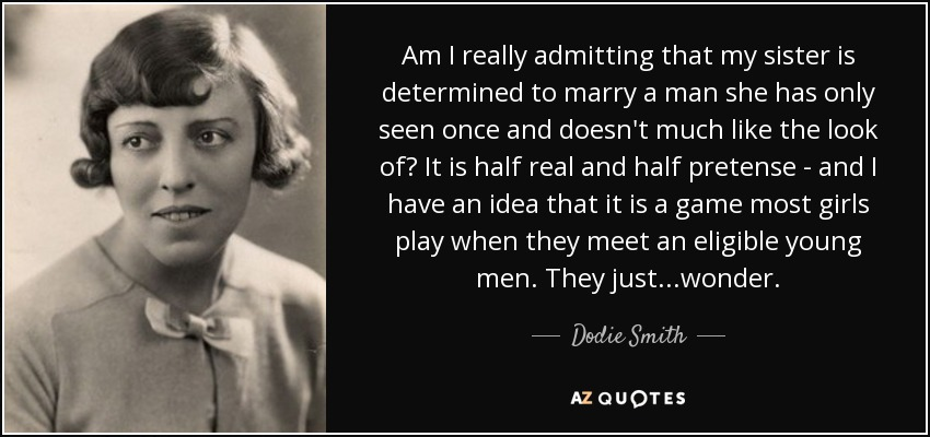 Am I really admitting that my sister is determined to marry a man she has only seen once and doesn't much like the look of? It is half real and half pretense - and I have an idea that it is a game most girls play when they meet an eligible young men. They just...wonder. - Dodie Smith