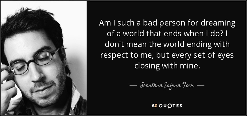 Am I such a bad person for dreaming of a world that ends when I do? I don't mean the world ending with respect to me, but every set of eyes closing with mine. - Jonathan Safran Foer