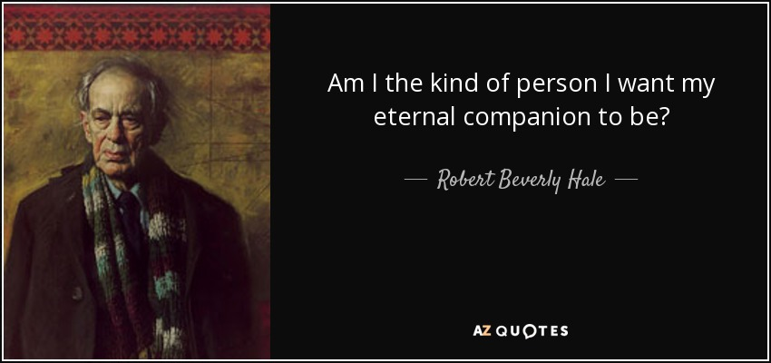 Am I the kind of person I want my eternal companion to be? - Robert Beverly Hale