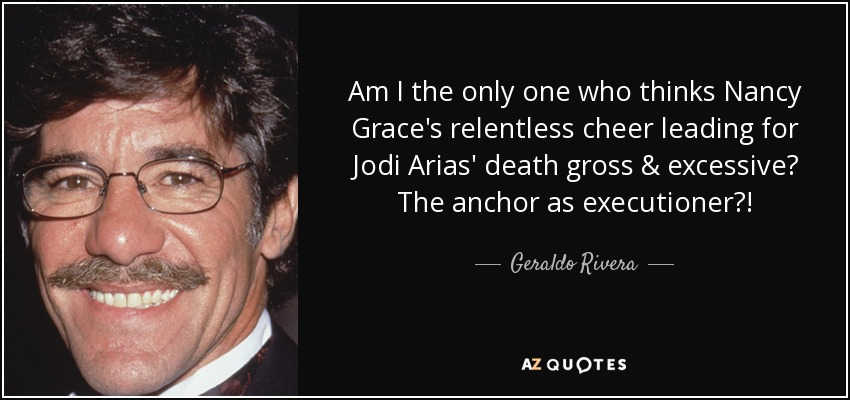 Am I the only one who thinks Nancy Grace's relentless cheer leading for Jodi Arias' death gross & excessive? The anchor as executioner?! - Geraldo Rivera