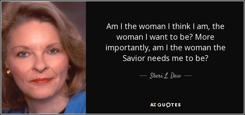 Am I the woman I think I am, the woman I want to be? More importantly, am I the woman the Savior needs me to be? - Sheri L. Dew