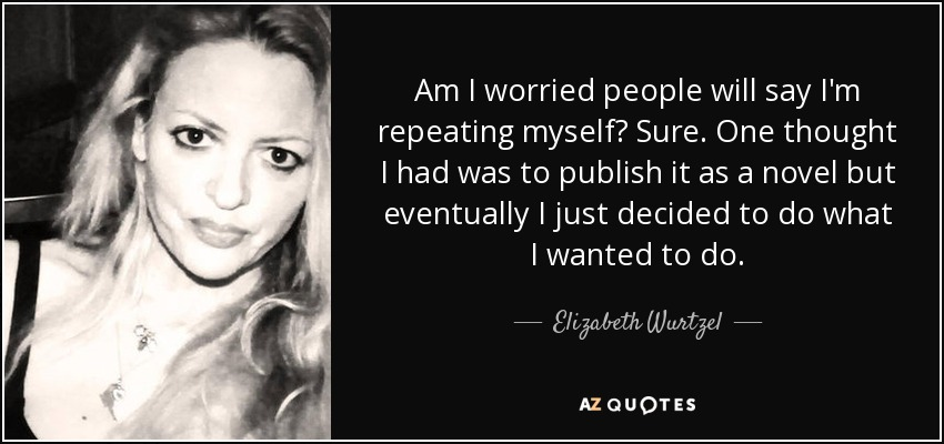 Am I worried people will say I'm repeating myself? Sure. One thought I had was to publish it as a novel but eventually I just decided to do what I wanted to do. - Elizabeth Wurtzel