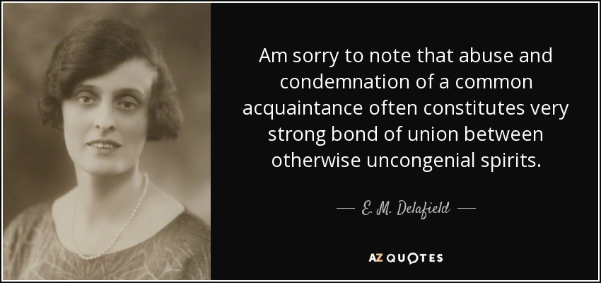 Am sorry to note that abuse and condemnation of a common acquaintance often constitutes very strong bond of union between otherwise uncongenial spirits. - E. M. Delafield