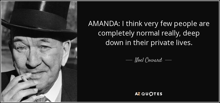 AMANDA: I think very few people are completely normal really, deep down in their private lives. - Noel Coward