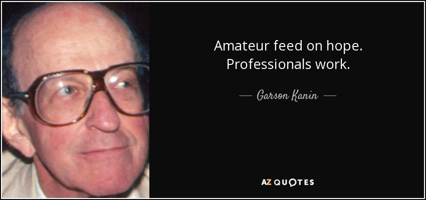 Amateur feed on hope. Professionals work. - Garson Kanin