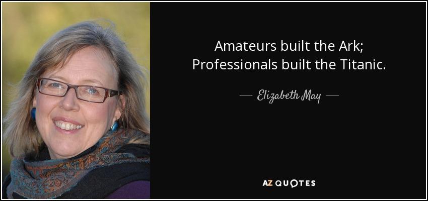 Amateurs built the Ark; Professionals built the Titanic. - Elizabeth May