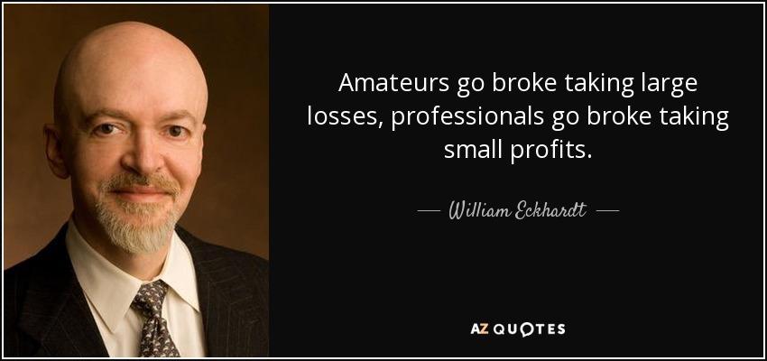 Amateurs go broke taking large losses, professionals go broke taking small profits. - William Eckhardt