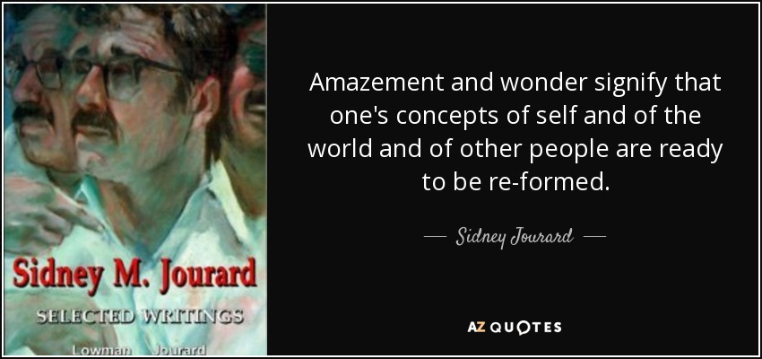 Amazement and wonder signify that one's concepts of self and of the world and of other people are ready to be re-formed. - Sidney Jourard