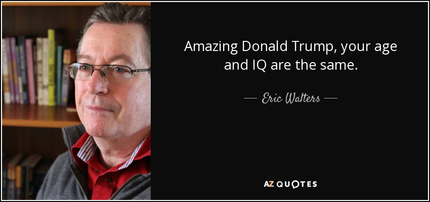 Amazing Donald Trump, your age and IQ are the same. - Eric Walters