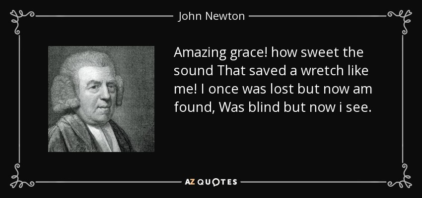 Amazing grace! how sweet the sound That saved a wretch like me! I once was lost but now am found, Was blind but now i see. - John Newton