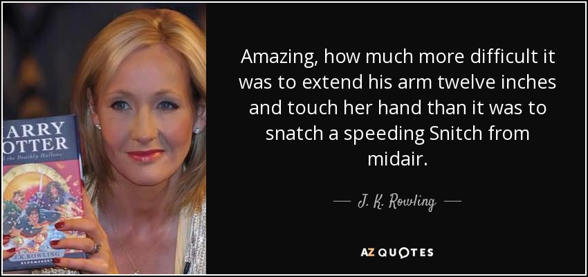Amazing, how much more difficult it was to extend his arm twelve inches and touch her hand than it was to snatch a speeding Snitch from midair. - J. K. Rowling