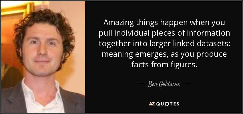 Amazing things happen when you pull individual pieces of information together into larger linked datasets: meaning emerges, as you produce facts from figures. - Ben Goldacre