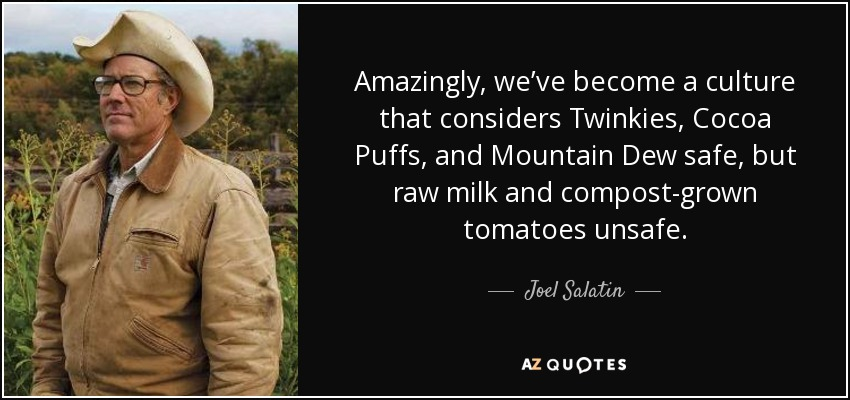 Amazingly, we've become a culture that considers Twinkies, Cocoa Puffs, and Mountain Dew safe, but raw milk and compost-grown tomatoes unsafe. - Joel Salatin