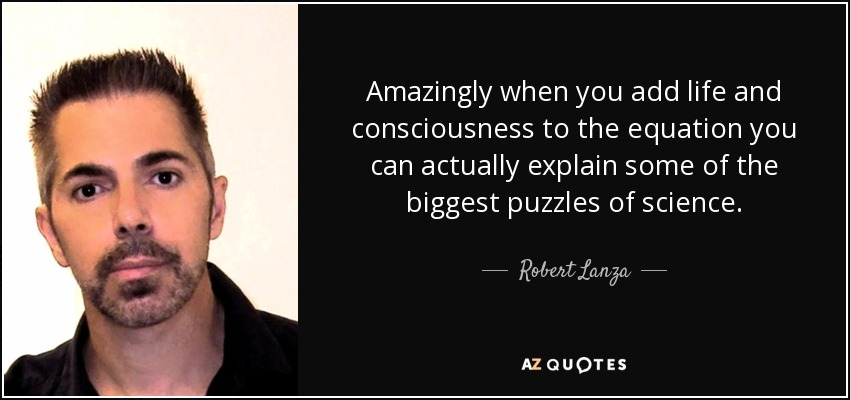 Amazingly when you add life and consciousness to the equation you can actually explain some of the biggest puzzles of science. - Robert Lanza