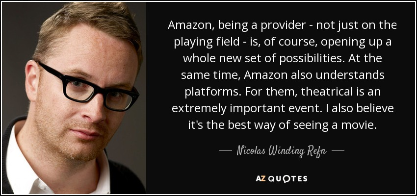 Amazon, being a provider - not just on the playing field - is, of course, opening up a whole new set of possibilities. At the same time, Amazon also understands platforms. For them, theatrical is an extremely important event. I also believe it's the best way of seeing a movie. - Nicolas Winding Refn