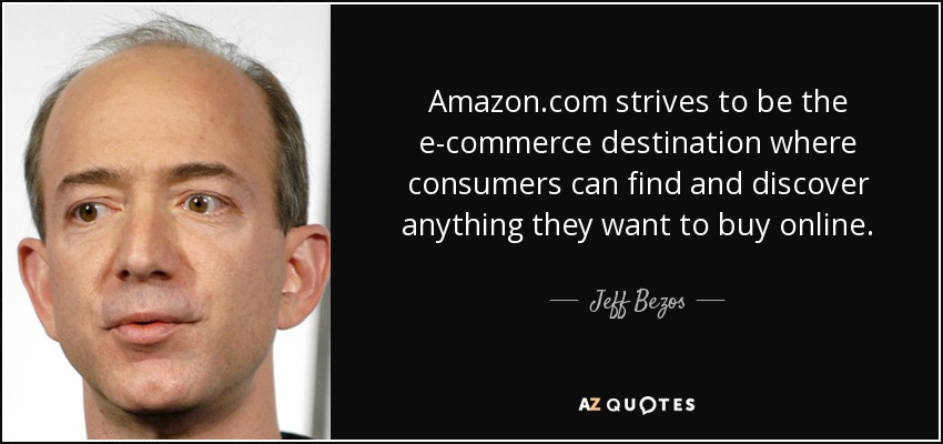Amazon.com strives to be the e-commerce destination where consumers can find and discover anything they want to buy online. - Jeff Bezos