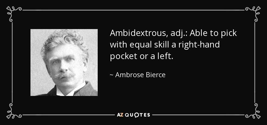 Ambidextrous, adj.: Able to pick with equal skill a right-hand pocket or a left. - Ambrose Bierce
