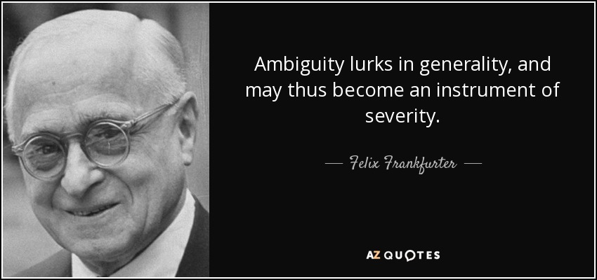 Ambiguity lurks in generality, and may thus become an instrument of severity. - Felix Frankfurter