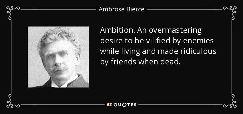 Ambition. An overmastering desire to be vilified by enemies while living and made ridiculous by friends when dead. - Ambrose Bierce