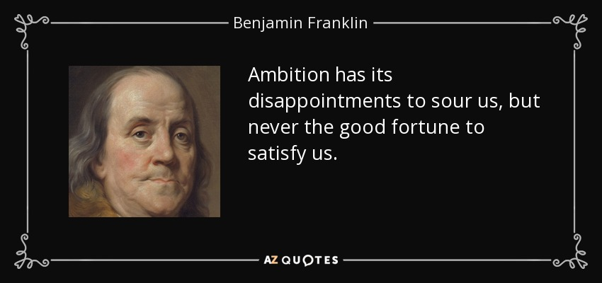 Ambition has its disappointments to sour us, but never the good fortune to satisfy us. - Benjamin Franklin