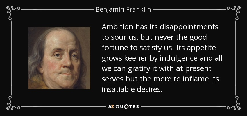 Ambition has its disappointments to sour us, but never the good fortune to satisfy us. Its appetite grows keener by indulgence and all we can gratify it with at present serves but the more to inflame its insatiable desires. - Benjamin Franklin