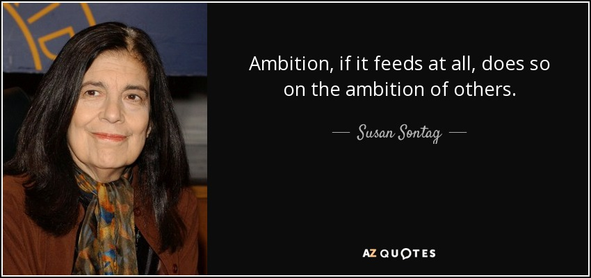 Ambition, if it feeds at all, does so on the ambition of others. - Susan Sontag