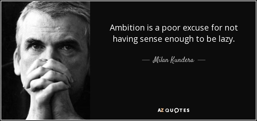 Ambition is a poor excuse for not having sense enough to be lazy. - Milan Kundera