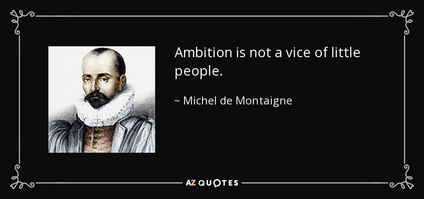 Ambition is not a vice of little people. - Michel de Montaigne