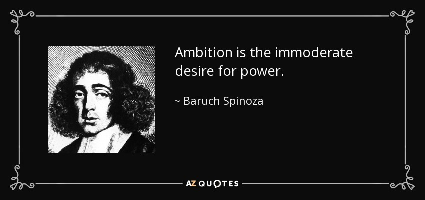Ambition is the immoderate desire for power. - Baruch Spinoza