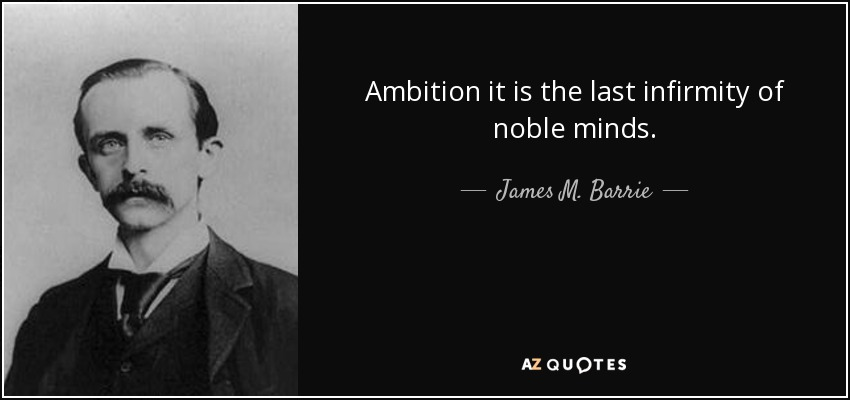 Ambition it is the last infirmity of noble minds. - James M. Barrie