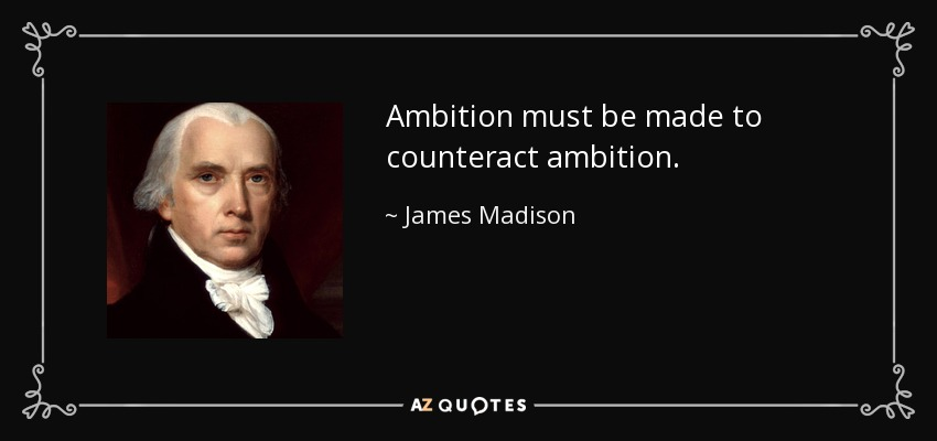 Ambition must be made to counteract ambition. - James Madison
