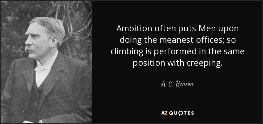 Ambition often puts Men upon doing the meanest offices; so climbing is performed in the same position with creeping. - A. C. Benson