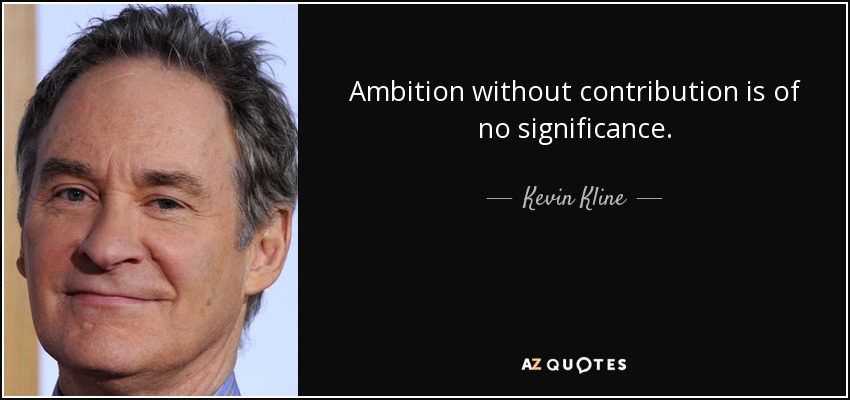 Ambition without contribution is of no significance. - Kevin Kline