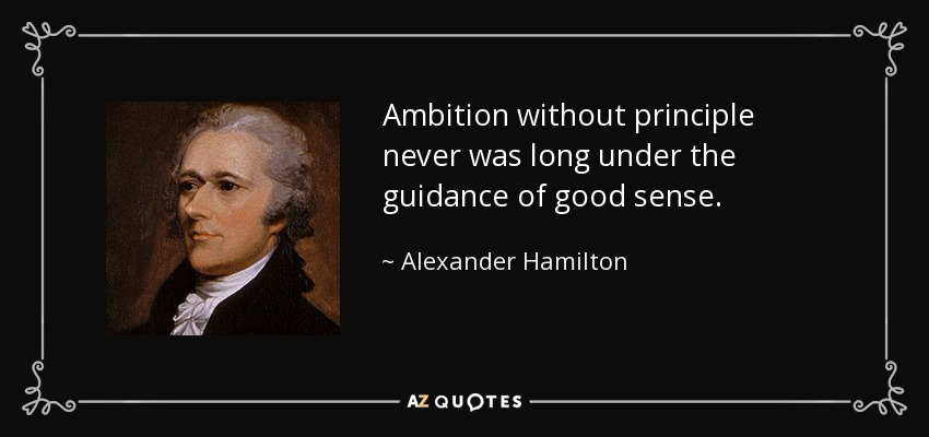Ambition without principle never was long under the guidance of good sense. - Alexander Hamilton
