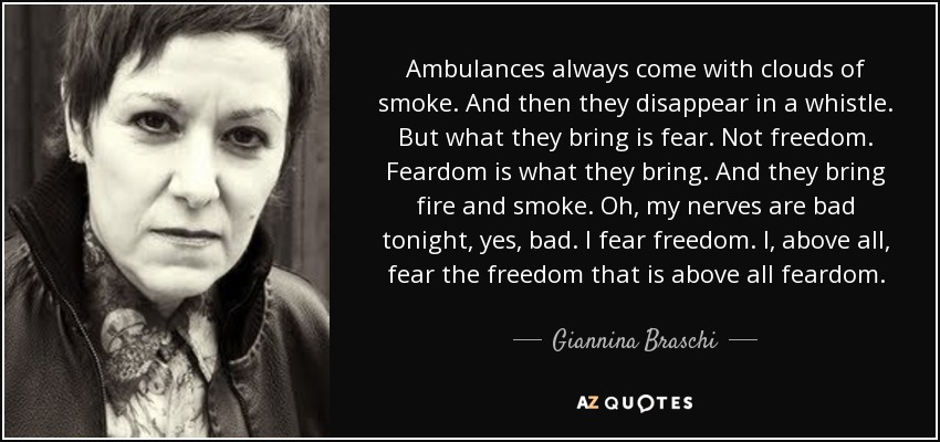 Ambulances always come with clouds of smoke. And then they disappear in a whistle. But what they bring is fear. Not freedom. Feardom is what they bring. And they bring fire and smoke. Oh, my nerves are bad tonight, yes, bad. I fear freedom. I, above all, fear the freedom that is above all feardom. - Giannina Braschi