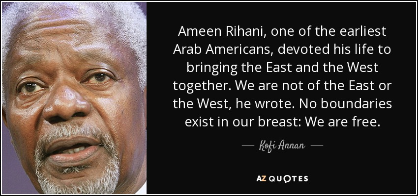 Ameen Rihani, one of the earliest Arab Americans, devoted his life to bringing the East and the West together. We are not of the East or the West, he wrote. No boundaries exist in our breast: We are free. - Kofi Annan