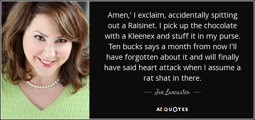 Amen,' I exclaim, accidentally spitting out a Raisinet. I pick up the chocolate with a Kleenex and stuff it in my purse. Ten bucks says a month from now I'll have forgotten about it and will finally have said heart attack when I assume a rat shat in there. - Jen Lancaster