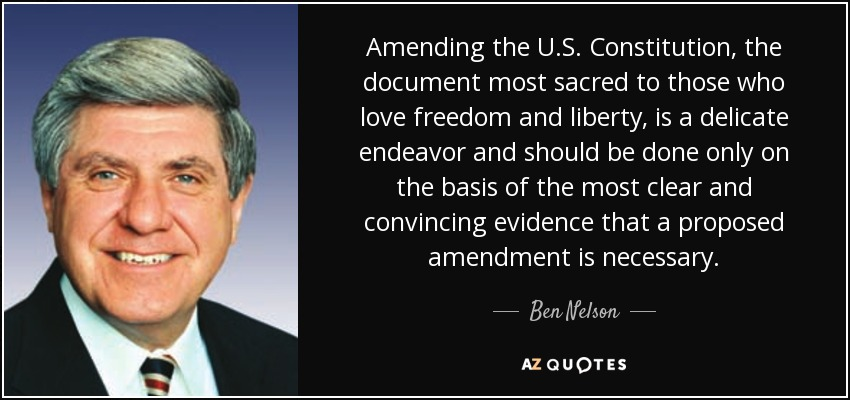 Amending the U.S. Constitution, the document most sacred to those who love freedom and liberty, is a delicate endeavor and should be done only on the basis of the most clear and convincing evidence that a proposed amendment is necessary. - Ben Nelson