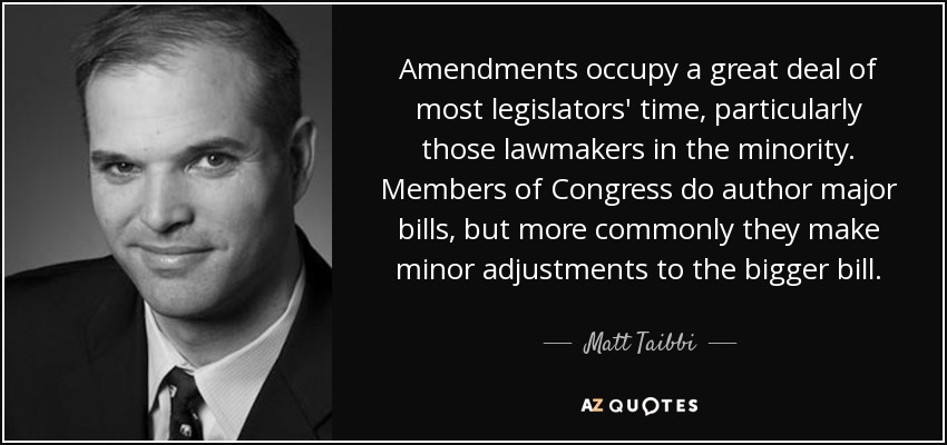 Amendments occupy a great deal of most legislators' time, particularly those lawmakers in the minority. Members of Congress do author major bills, but more commonly they make minor adjustments to the bigger bill. - Matt Taibbi