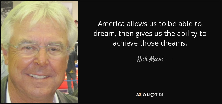 America allows us to be able to dream, then gives us the ability to achieve those dreams. - Rick Mears