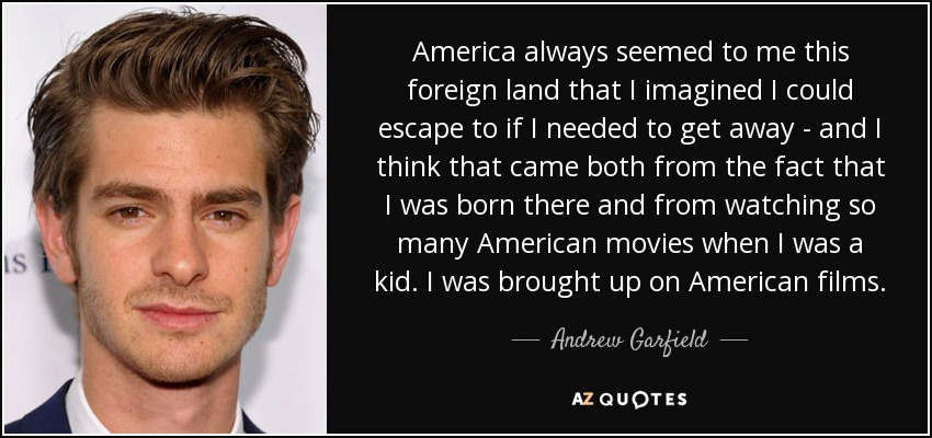 America always seemed to me this foreign land that I imagined I could escape to if I needed to get away - and I think that came both from the fact that I was born there and from watching so many American movies when I was a kid. I was brought up on American films. - Andrew Garfield