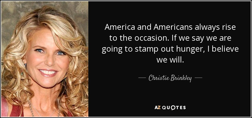America and Americans always rise to the occasion. If we say we are going to stamp out hunger, I believe we will. - Christie Brinkley