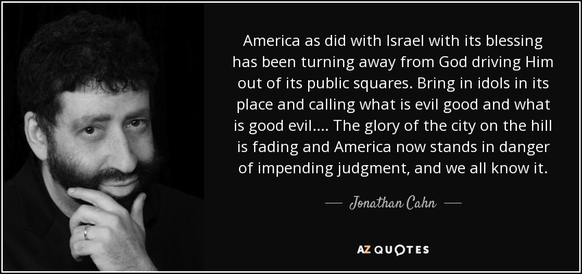 America as did with Israel with its blessing has been turning away from God driving Him out of its public squares. Bring in idols in its place and calling what is evil good and what is good evil. ... The glory of the city on the hill is fading and America now stands in danger of impending judgment, and we all know it. - Jonathan Cahn
