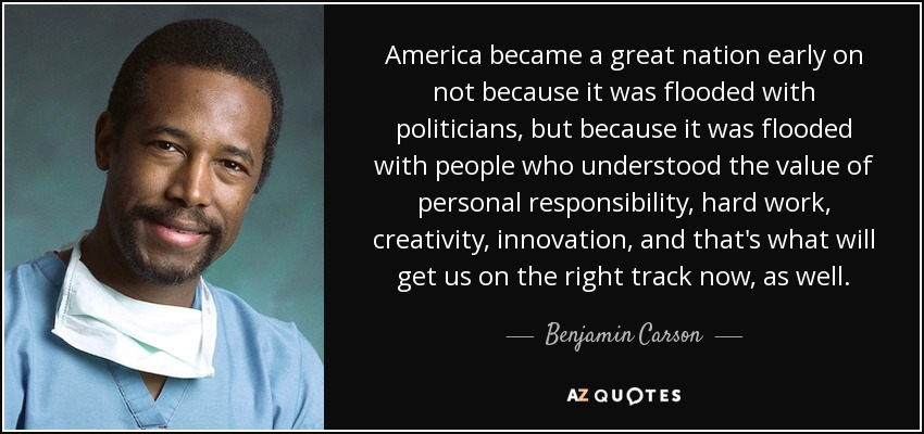 America became a great nation early on not because it was flooded with politicians, but because it was flooded with people who understood the value of personal responsibility, hard work, creativity, innovation, and that's what will get us on the right track now, as well. - Benjamin Carson